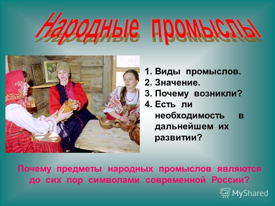 1.Виды промыслов. 2.Значение. 3.Почему возникли? 4.Есть ли необходимость в дальнейшем их развитии? Почему предметы народных промыслов являются до сих пор символами современной России?