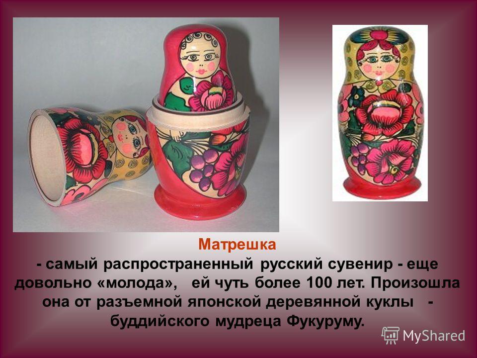 Матрешка - самый распространенный русский сувенир - еще довольно «молода», ей чуть более 100 лет. Произошла она от разъемной японской деревянной куклы - буддийского мудреца Фукуруму.