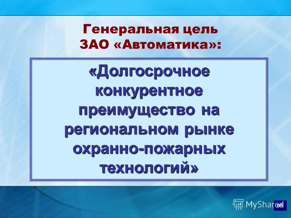 Генеральная цель ЗАО «Автоматика»: «Долгосрочное конкурентное преимущество на региональном рынке охранно-пожарных технологий» 05