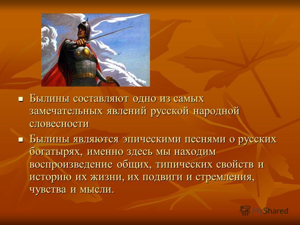 Былины составляют одно из самых замечательных явлений русской народной словесности Былины составляют одно из самых замечательных явлений русской народной словесности Былины являются эпическими песнями о русских богатырях, именно здесь мы находим восп