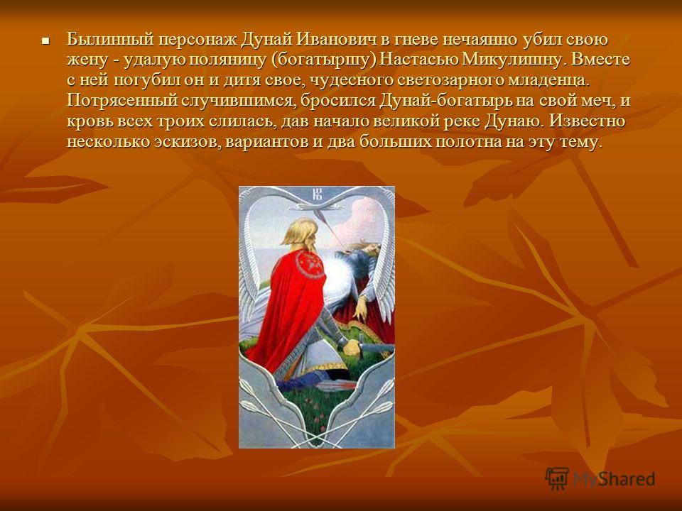 Былинный персонаж Дунай Иванович в гневе нечаянно убил свою жену - удалую поляницу (богатыршу) Настасью Микулишну. Вместе с ней погубил он и дитя свое, чудесного светозарного младенца. Потрясенный случившимся, бросился Дунай-богатырь на свой меч, и к