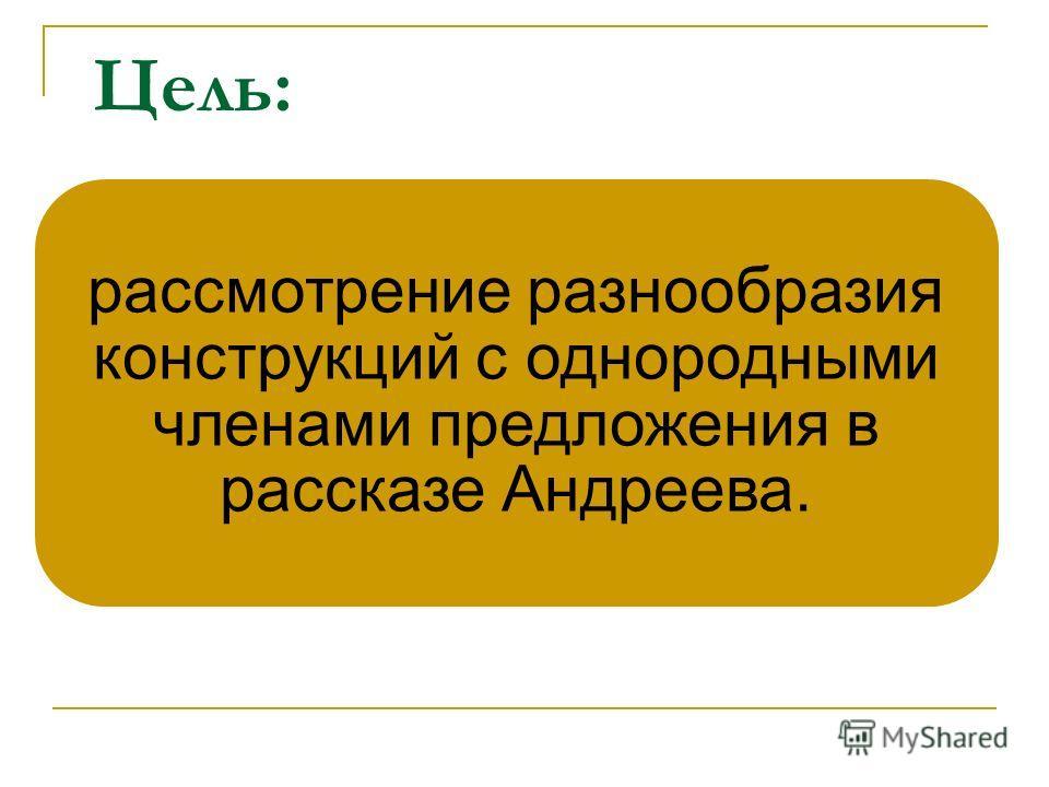 Цель: рассмотрение разнообразия конструкций с однородными членами предложения в рассказе Андреева.