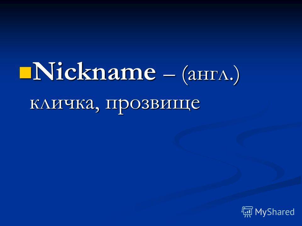 Nickname – (англ.) кличка, прозвище Nickname – (англ.) кличка, прозвище