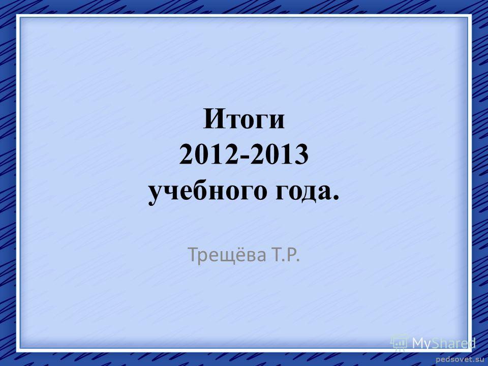 Итоги 2012-2013 учебного года. Трещёва Т.Р.