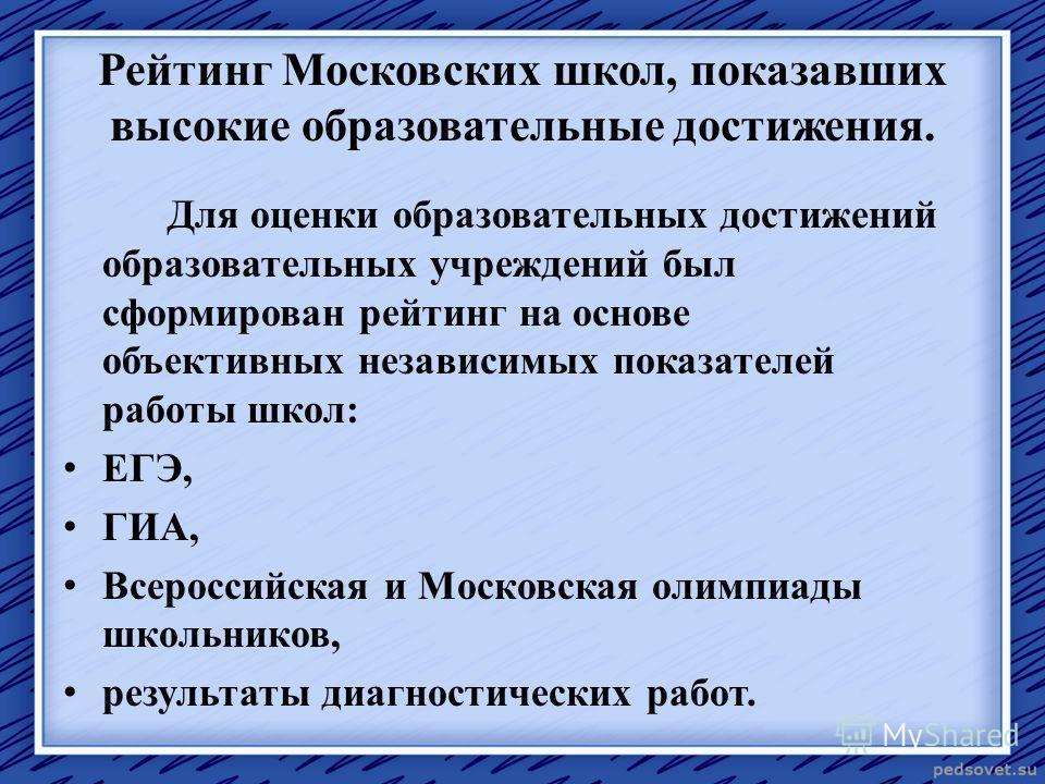 Рейтинг Московских школ, показавших высокие образовательные достижения. Для оценки образовательных достижений образовательных учреждений был сформирован рейтинг на основе объективных независимых показателей работы школ: ЕГЭ, ГИА, Всероссийская и Моск