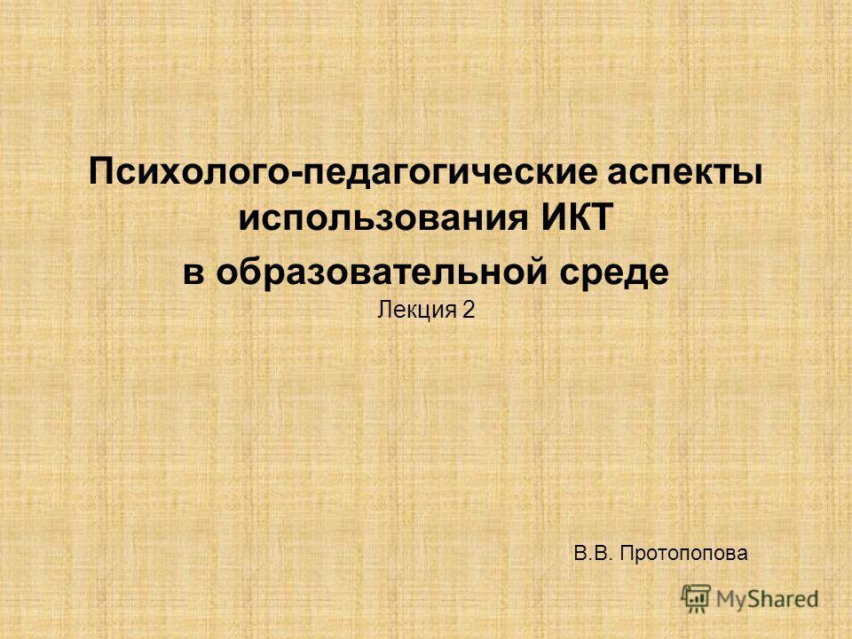 Психолого-педагогические аспекты использования ИКТ в образовательной среде Лекция 2 В.В. Протопопова