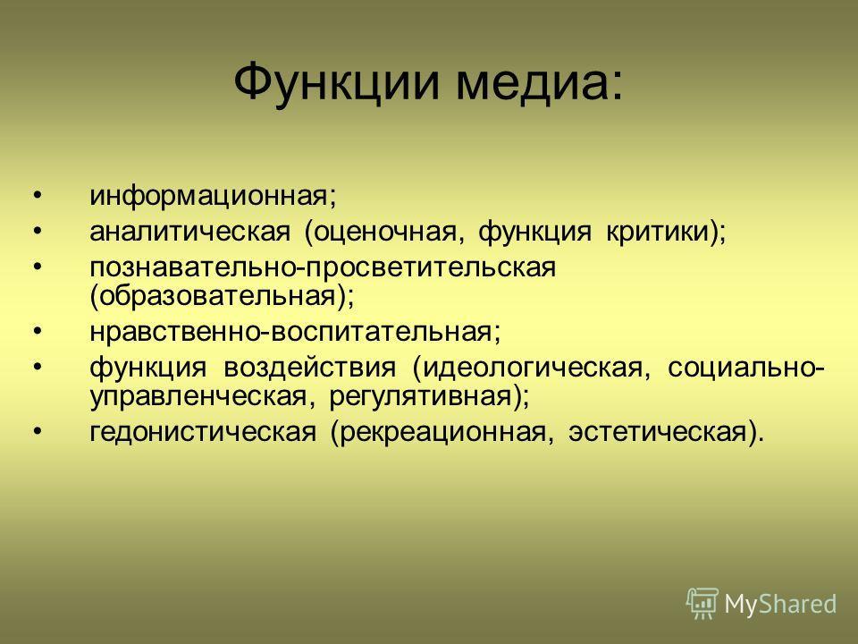 Функции медиа: информационная; аналитическая (оценочная, функция критики); познавательно-просветительская (образовательная); нравственно-воспитательная; функция воздействия (идеологическая, социально- управленческая, регулятивная); гедонистическая (р