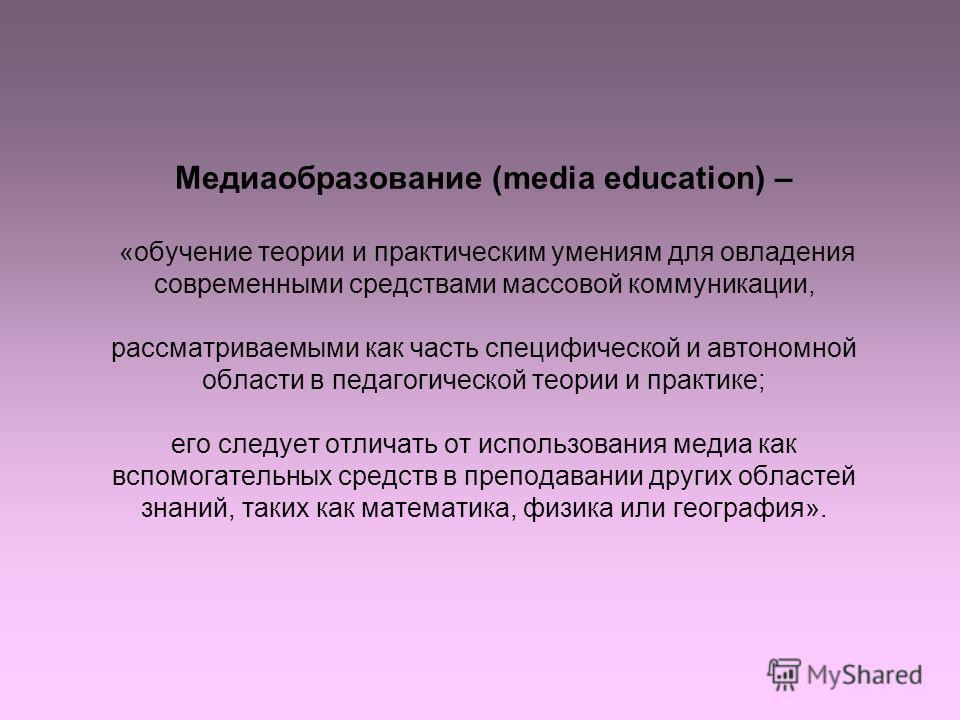Медиаобразование (media education) – «обучение теории и практическим умениям для овладения современными средствами массовой коммуникации, рассматриваемыми как часть специфической и автономной области в педагогической теории и практике; его следует от