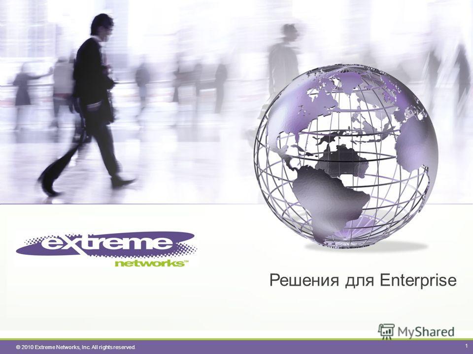 © 2010 Extreme Networks, Inc. All rights reserved. Решения для Enterprise 1