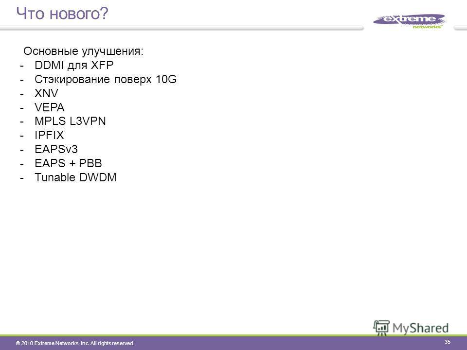 © 2010 Extreme Networks, Inc. All rights reserved. Что нового? 35 Основные улучшения: -DDMI для XFP -Стэкирование поверх 10G -XNV -VEPA -MPLS L3VPN -IPFIX -EAPSv3 -EAPS + PBB -Tunable DWDM