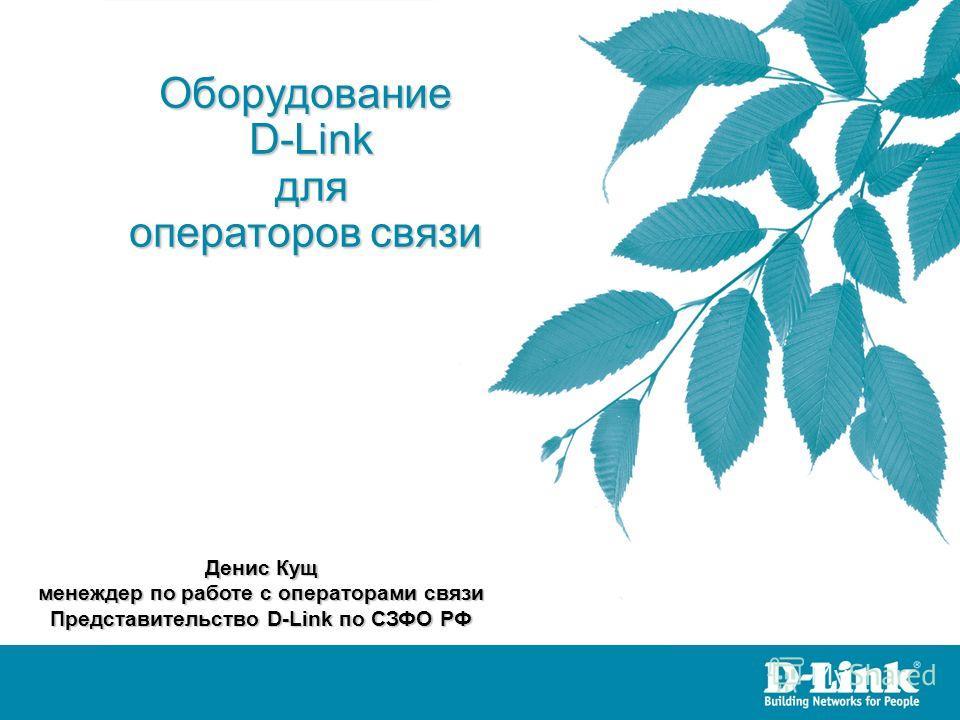 Оборудование D-Link D-Link для для операторов связи Денис Кущ менеждер по работе с операторами связи Представительство D-Link по СЗФО РФ