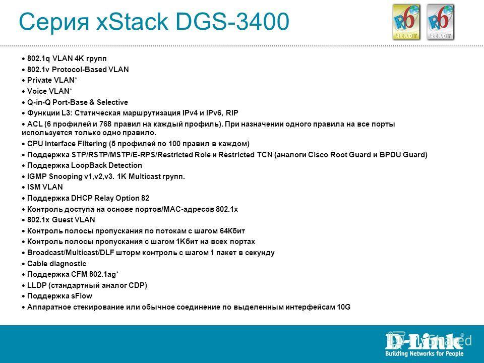 Серия xStack DGS-3400 802.1q VLAN 4K групп 802.1v Protocol-Based VLAN Private VLAN* Voice VLAN* Q-in-Q Port-Base & Selective Функции L3: Статическая маршрутизация IPv4 и IPv6, RIP ACL (6 профилей и 768 правил на каждый профиль). При назначении одного