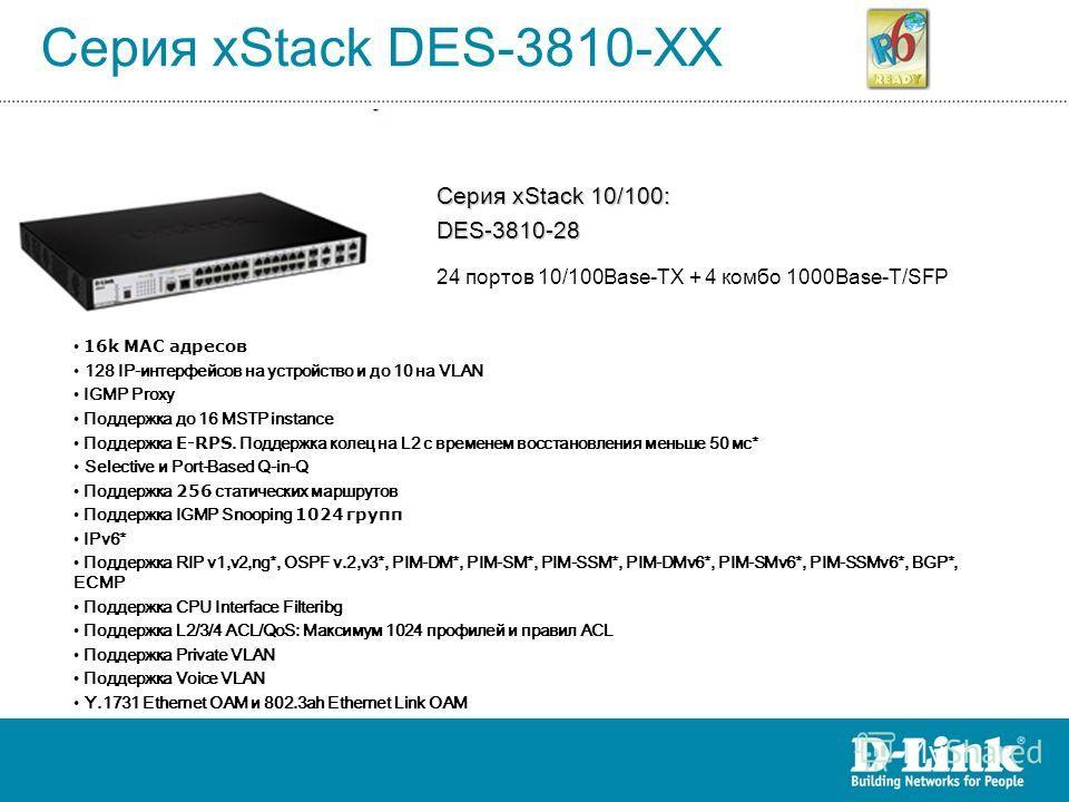 Серия xStack DES-3810-XX Серия xStack 10/100: DES-3810-28 24 портов 10/100Base-TX + 4 комбо 1000Base-T/SFP 16k MAC адресов 128 IP-интерфейсов на устройство и до 10 на VLAN IGMP Proxy Поддержка до 16 MSTP instance Поддержка E-RPS. Поддержка колец на L
