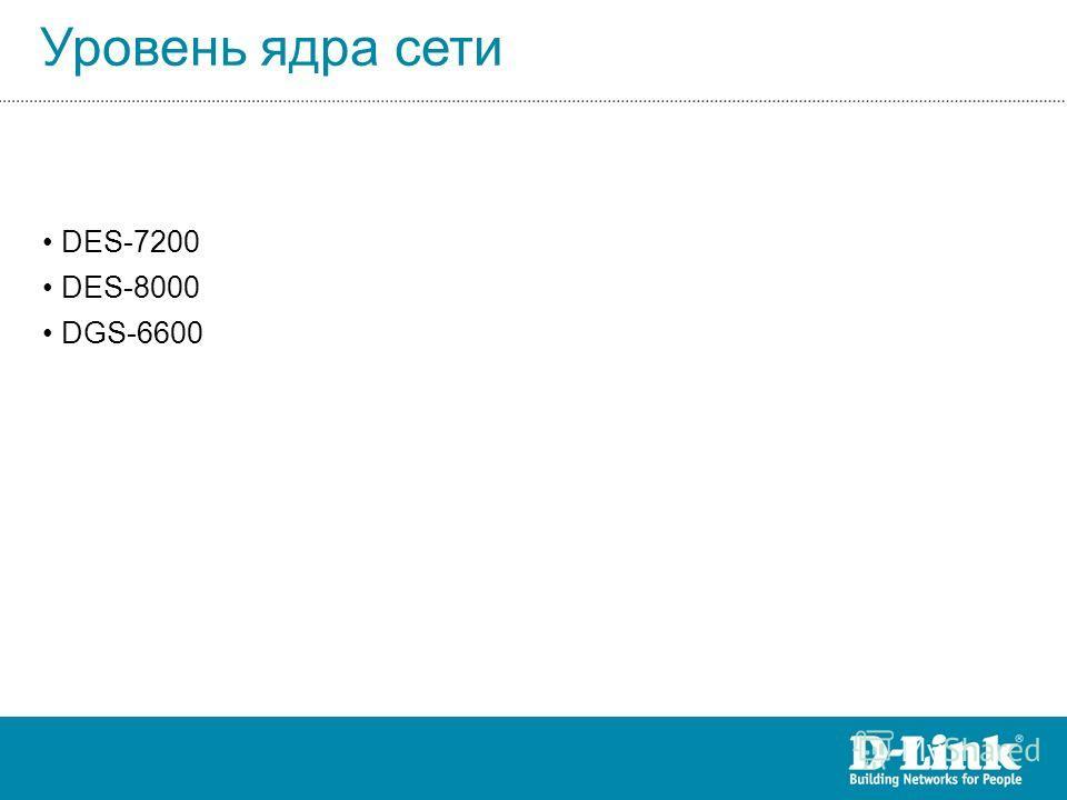 Уровень ядра сети DES-7200 DES-8000 DGS-6600