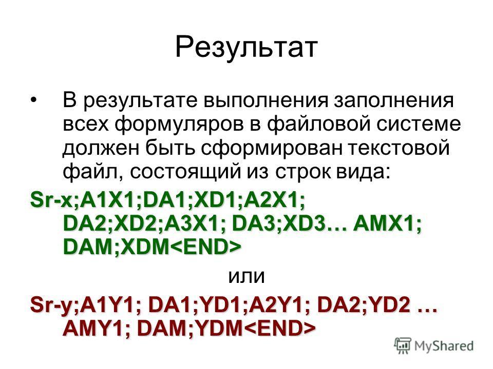 Результат В результате выполнения заполнения всех формуляров в файловой системе должен быть сформирован текстовой файл, состоящий из строк вида: Sr-х;A1X1;DA1;XD1;A2X1; DA2;XD2;A3X1; DA3;XD3… AMX1; DAM;XDM Sr-х;A1X1;DA1;XD1;A2X1; DA2;XD2;A3X1; DA3;XD