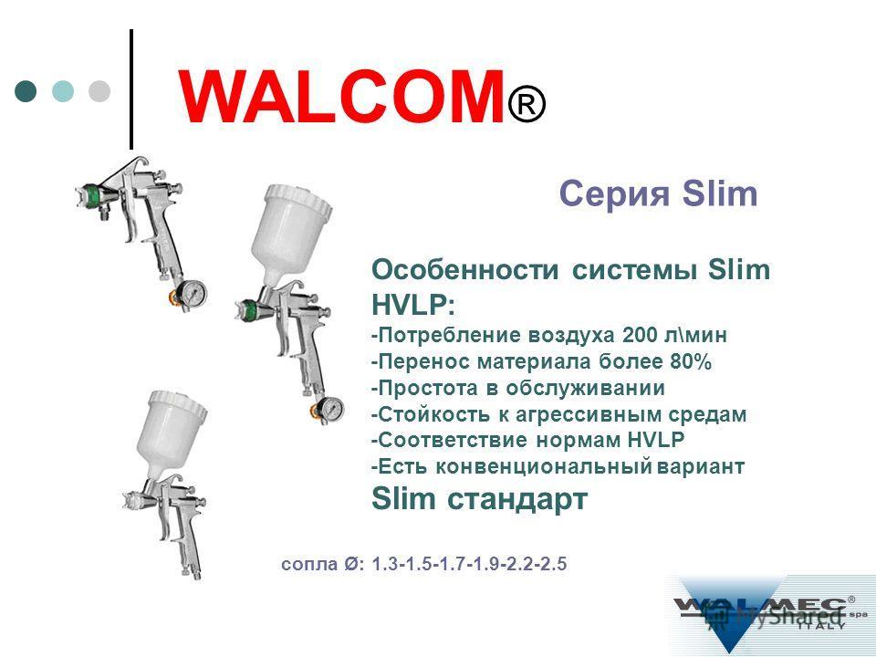 Особенности системы Slim HVLP: -Потребление воздуха 200 л\мин -Перенос материала более 80% -Простота в обслуживании -Стойкость к агрессивным средам -Соответствие нормам HVLP -Есть конвенциональный вариант Slim стандарт WALCOM ® Серия Slim сопла Ø: 1.
