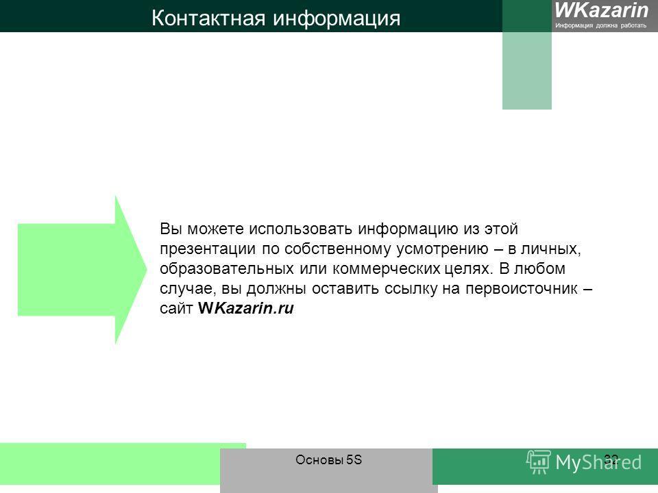 Основы 5S32 Контактная информация Вы можете использовать информацию из этой презентации по собственному усмотрению – в личных, образовательных или коммерческих целях. В любом случае, вы должны оставить ссылку на первоисточник – сайт WKazarin.ru