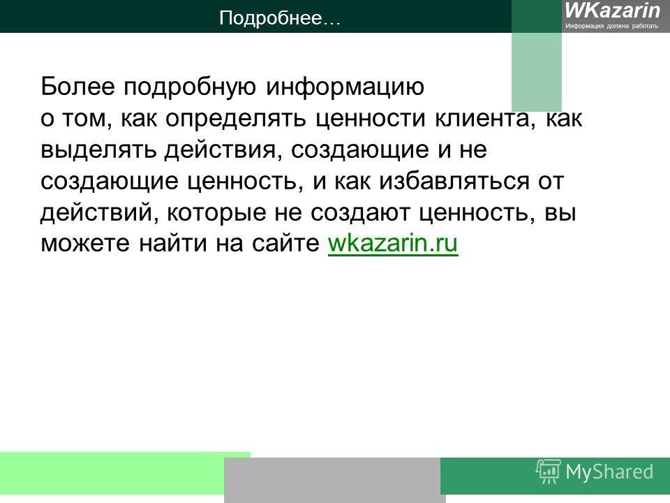 Подробнее… Более подробную информацию о том, как определять ценности клиента, как выделять действия, создающие и не создающие ценность, и как избавляться от действий, которые не создают ценность, вы можете найти на сайте wkazarin.ruwkazarin.ru