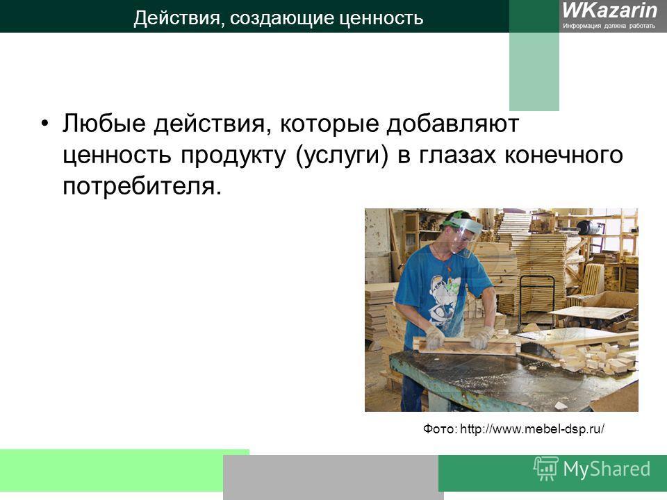 Действия, создающие ценность Любые действия, которые добавляют ценность продукту (услуги) в глазах конечного потребителя. Фото: http://www.mebel-dsp.ru/