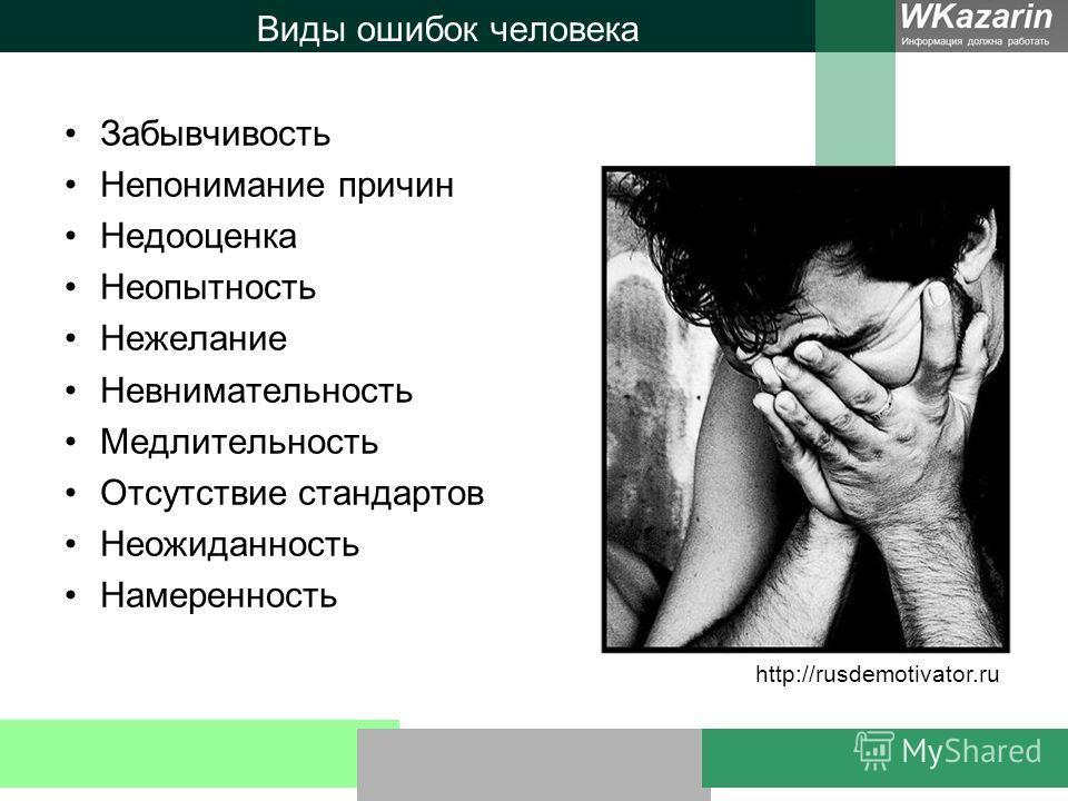 Виды ошибок человека Забывчивость Непонимание причин Недооценка Неопытность Нежелание Невнимательность Медлительность Отсутствие стандартов Неожиданность Намеренность http://rusdemotivator.ru
