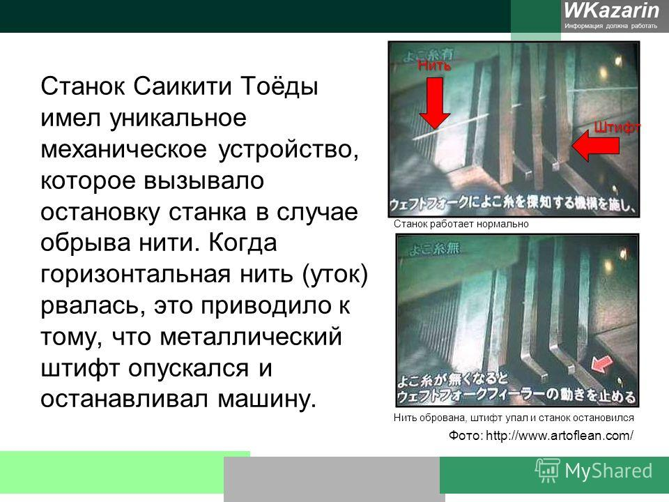 Станок Саикити Тоёды имел уникальное механическое устройство, которое вызывало остановку станка в случае обрыва нити. Когда горизонтальная нить (уток) рвалась, это приводило к тому, что металлический штифт опускался и останавливал машину. Станок рабо