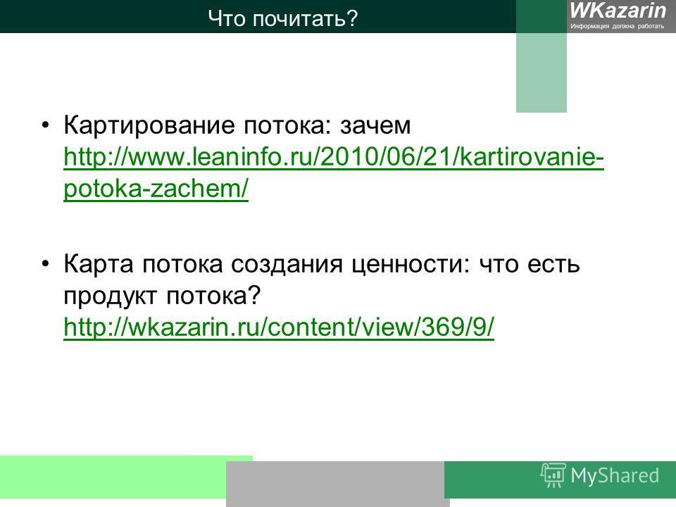 Что почитать? Картирование потока: зачем http://www.leaninfo.ru/2010/06/21/kartirovanie- potoka-zachem/ http://www.leaninfo.ru/2010/06/21/kartirovanie- potoka-zachem/ Карта потока создания ценности: что есть продукт потока? http://wkazarin.ru/content