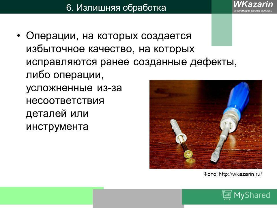 6. Излишняя обработка Операции, на которых создается избыточное качество, на которых исправляются ранее созданные дефекты, либо операции, усложненные из-за несоответствия деталей или инструмента Фото: http://wkazarin.ru/