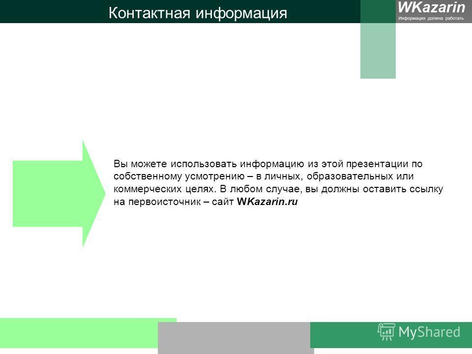 Контактная информация Вы можете использовать информацию из этой презентации по собственному усмотрению – в личных, образовательных или коммерческих целях. В любом случае, вы должны оставить ссылку на первоисточник – сайт WKazarin.ru