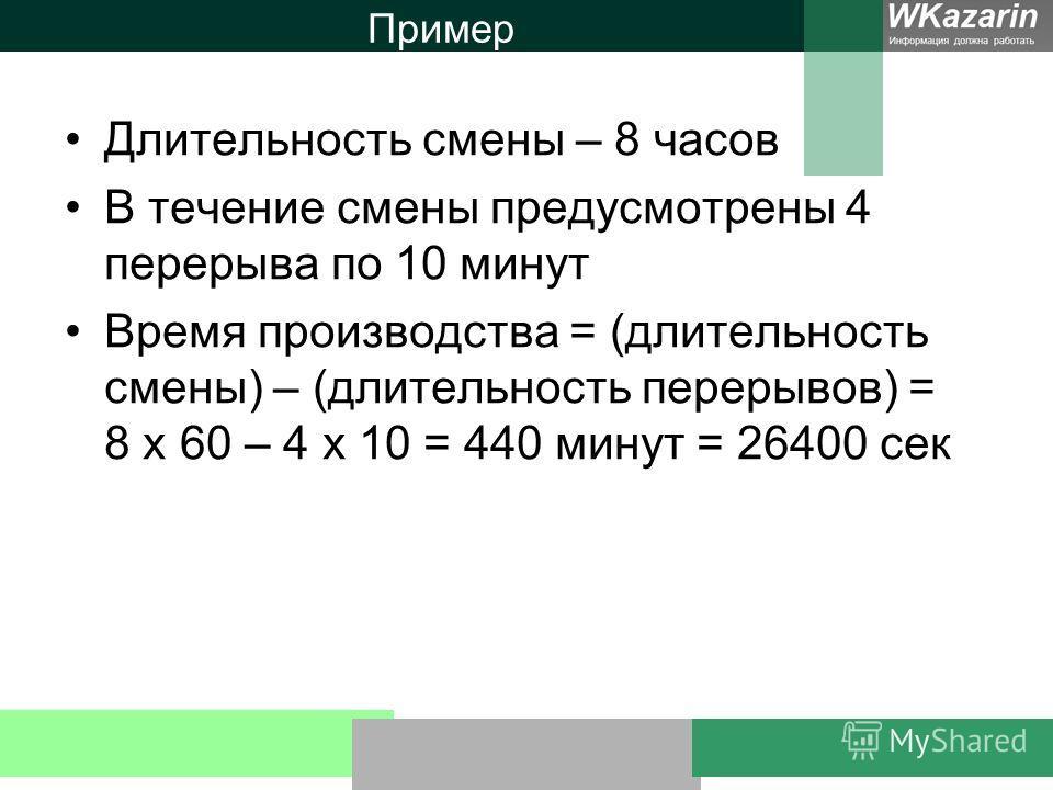 Пример Длительность смены – 8 часов В течение смены предусмотрены 4 перерыва по 10 минут Время производства = (длительность смены) – (длительность перерывов) = 8 х 60 – 4 х 10 = 440 минут = 26400 сек