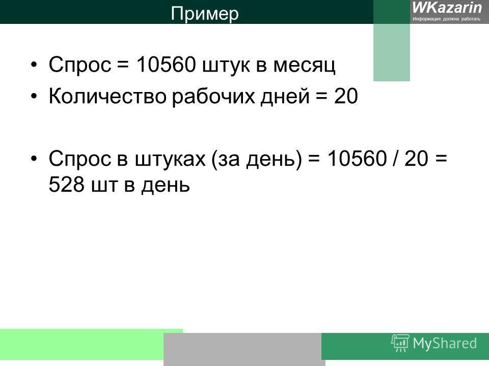 Пример Спрос = 10560 штук в месяц Количество рабочих дней = 20 Спрос в штуках (за день) = 10560 / 20 = 528 шт в день