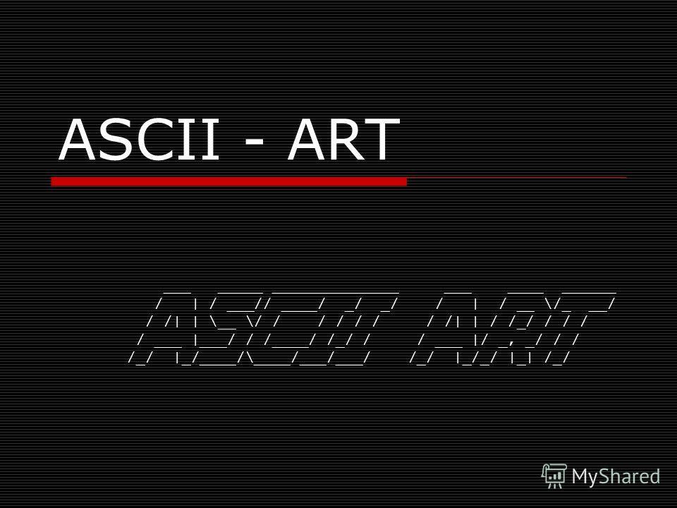 ASCII - ART ___ _____ ______________ ___ ____ ______ / | / ___// ____/ _/ _/ / | / __ \/_ __/ / /| | \__ \/ / / / / / / /| | / /_/ / / / / ___ |___/ / /____/ /_/ / / ___ |/ _, _/ / / /_/ |_/____/\____/___/___/ /_/ |_/_/ |_| /_/