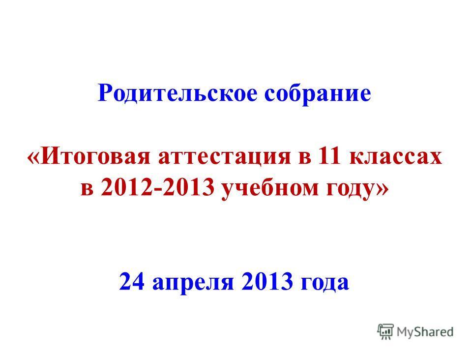 Родительское собрание «Итоговая аттестация в 11 классах в 2012-2013 учебном году» 24 апреля 2013 года