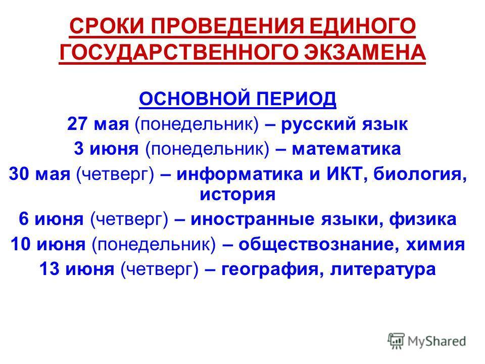 СРОКИ ПРОВЕДЕНИЯ ЕДИНОГО ГОСУДАРСТВЕННОГО ЭКЗАМЕНА ОСНОВНОЙ ПЕРИОД 27 мая (понедельник) – русский язык 3 июня (понедельник) – математика 30 мая (четверг) – информатика и ИКТ, биология, история 6 июня (четверг) – иностранные языки, физика 10 июня (пон