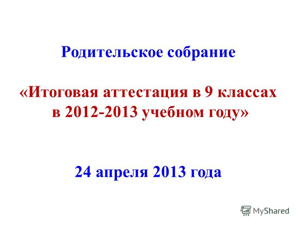 Родительское собрание «Итоговая аттестация в 9 классах в 2012-2013 учебном году» 24 апреля 2013 года