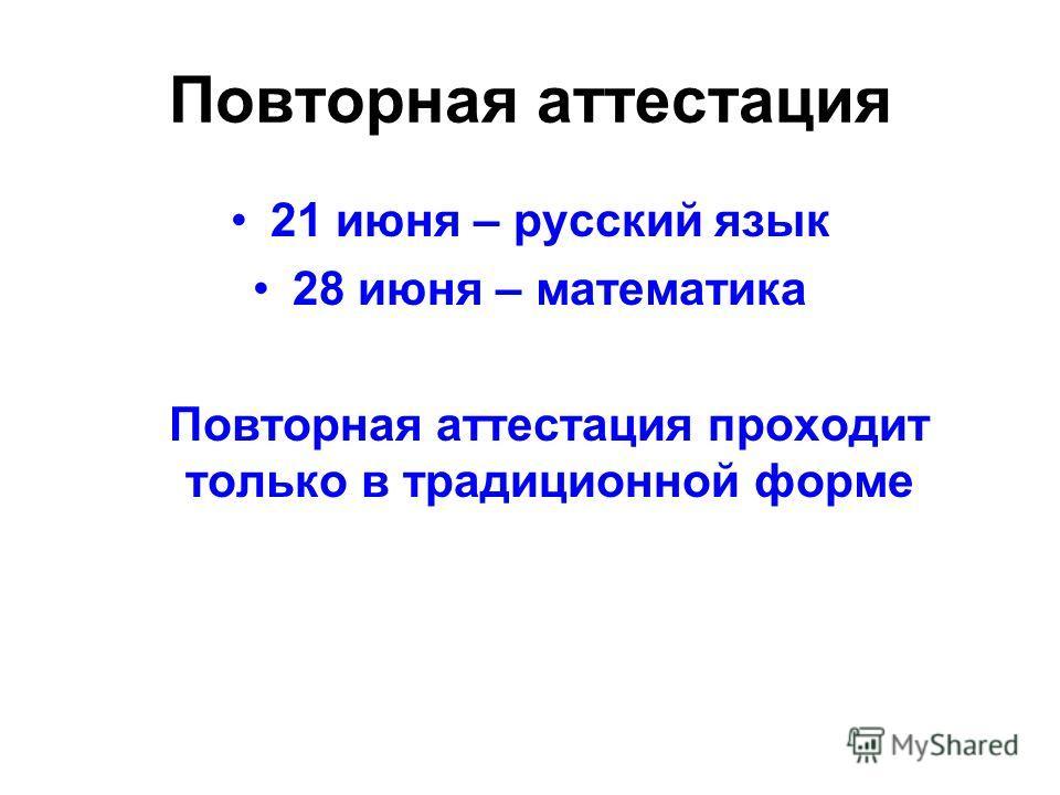 Повторная аттестация 21 июня – русский язык 28 июня – математика Повторная аттестация проходит только в традиционной форме