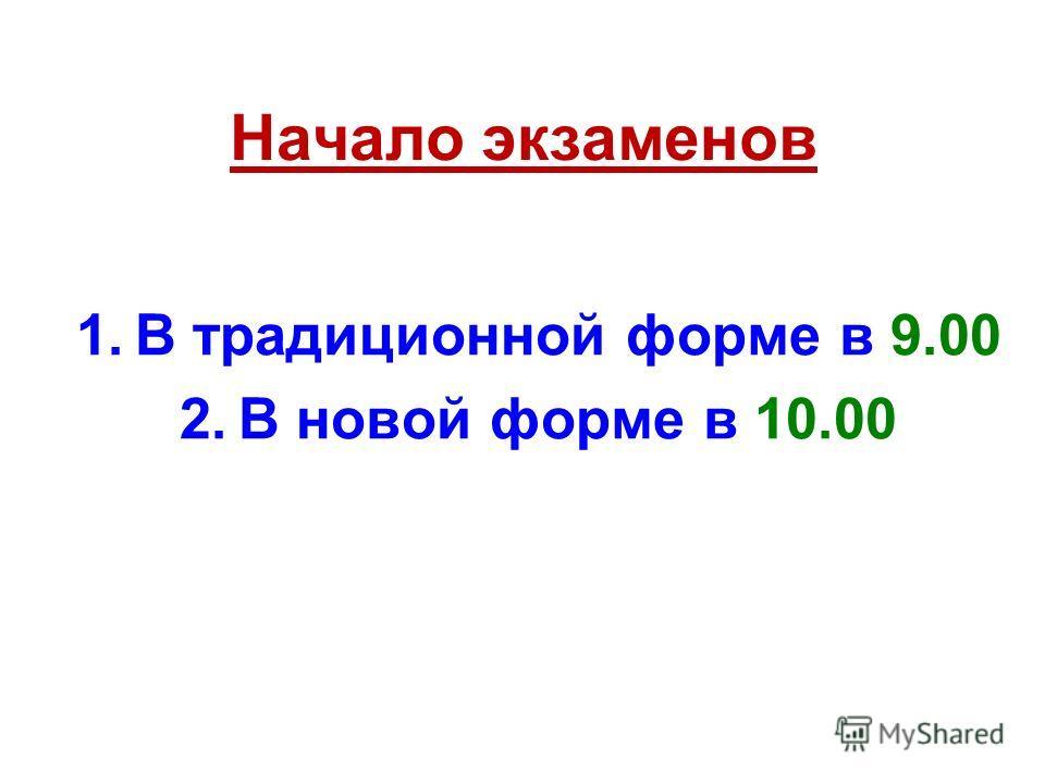 Начало экзаменов 1.В традиционной форме в 9.00 2.В новой форме в 10.00