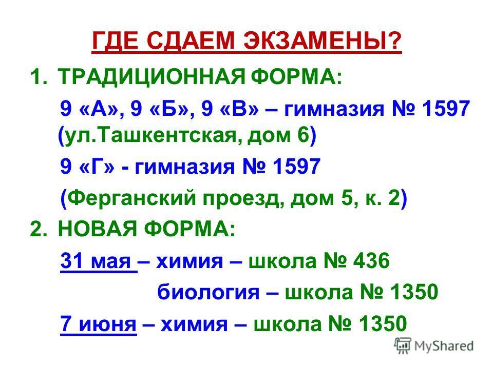 ГДЕ СДАЕМ ЭКЗАМЕНЫ? 1.ТРАДИЦИОННАЯ ФОРМА: 9 «А», 9 «Б», 9 «В» – гимназия 1597 (ул.Ташкентская, дом 6) 9 «Г» - гимназия 1597 (Ферганский проезд, дом 5, к. 2) 2.НОВАЯ ФОРМА: 31 мая – химия – школа 436 биология – школа 1350 7 июня – химия – школа 1350