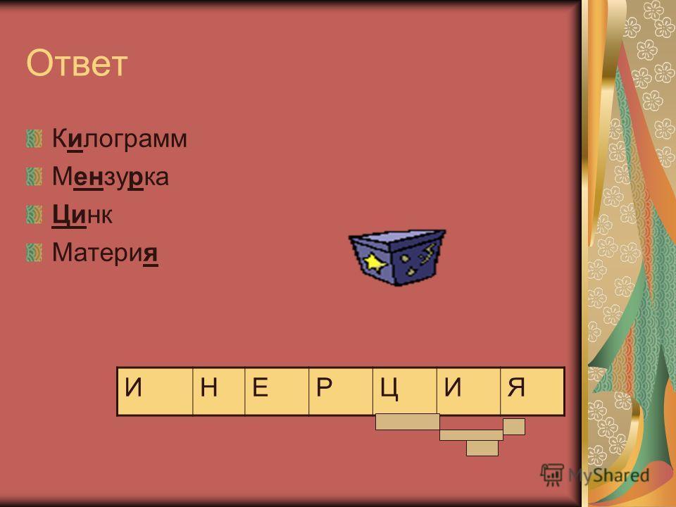 Ответ Килограмм Мензурка Цинк Материя ИНЕРЦИЯ
