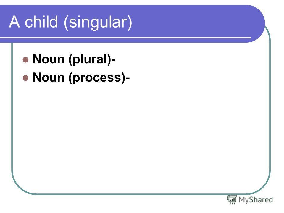 A child (singular) Noun (plural)- Noun (process)-