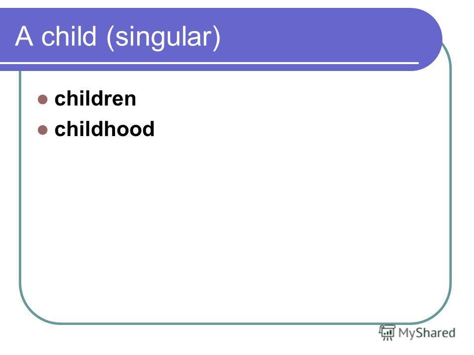 A child (singular) children childhood