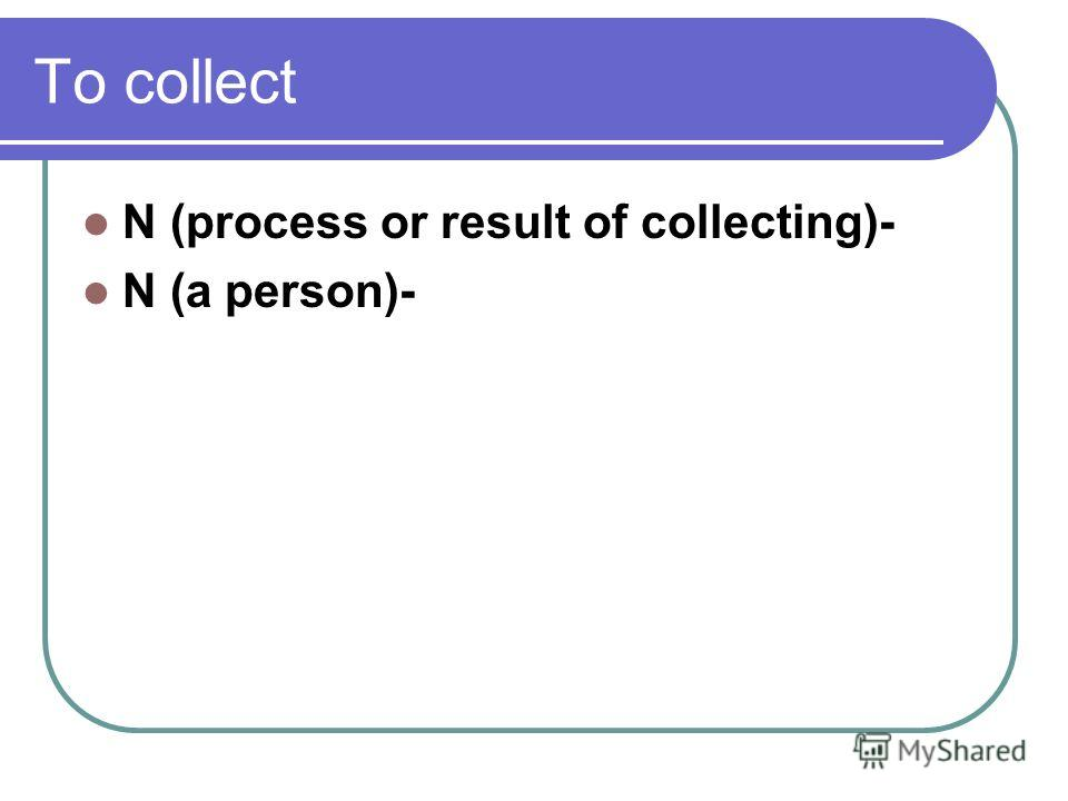 To collect N (process or result of collecting)- N (a person)-