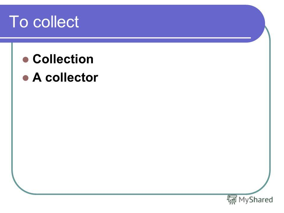 To collect Collection A collector