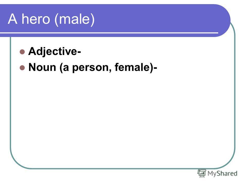 A hero (male) Adjective- Noun (a person, female)-