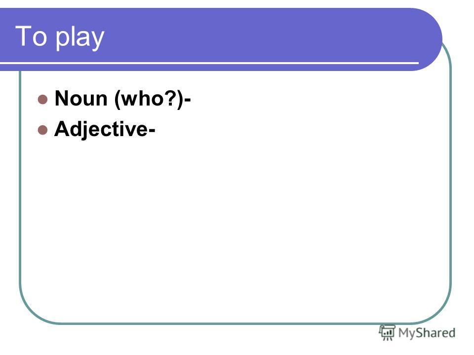 To play Noun (who?)- Adjective-