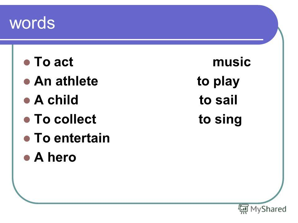words To act music An athlete to play A child to sail To collect to sing To entertain A hero