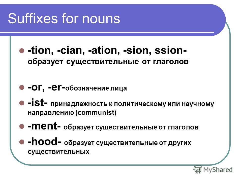 Suffixes for nouns -tion, -cian, -ation, -sion, ssion- образует существительные от глаголов -or, -er- обозначение лица -ist- принадлежность к политическому или научному направлению (communist) -ment- образует существительные от глаголов -hood- образу