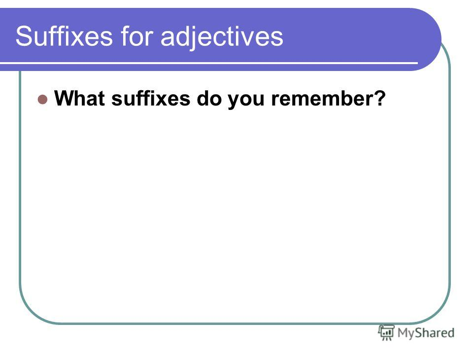 Suffixes for adjectives What suffixes do you remember?