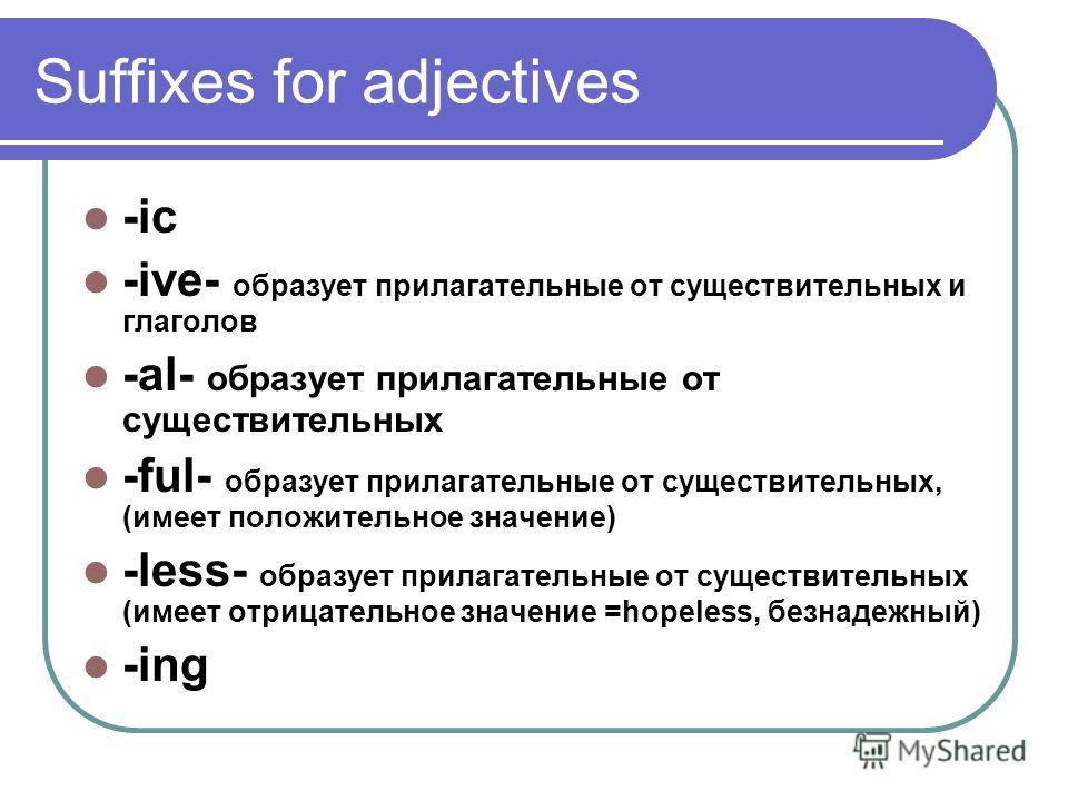 Suffixes for adjectives -ic -ive- образует прилагательные от существительных и глаголов -al- образует прилагательные от существительных -ful- образует прилагательные от существительных, (имеет положительное значение) -less- образует прилагательные от