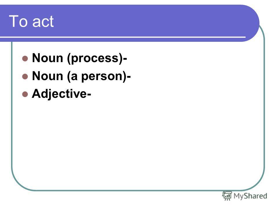 To act Noun (process)- Noun (a person)- Adjective-