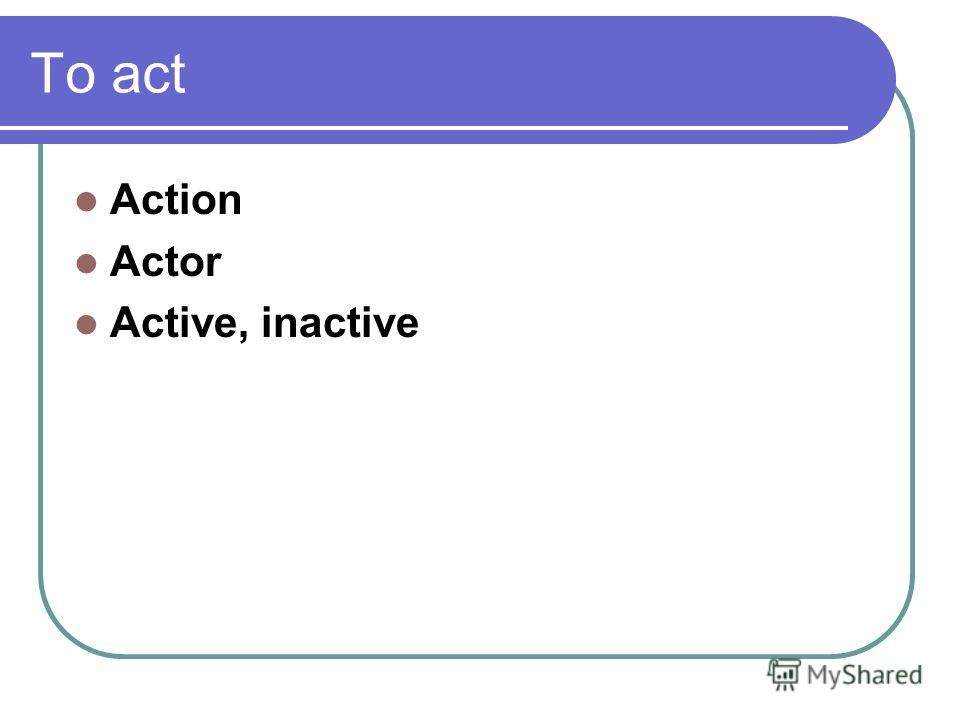 To act Action Actor Active, inactive